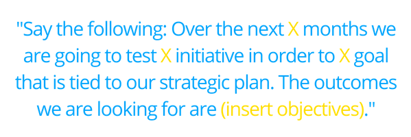 _Say the following_ Over the next X months we are going to test X initiative in order to X goal that is tied to our strategic plan. The outcomes we are looking for are (insert objectives)._ (2)